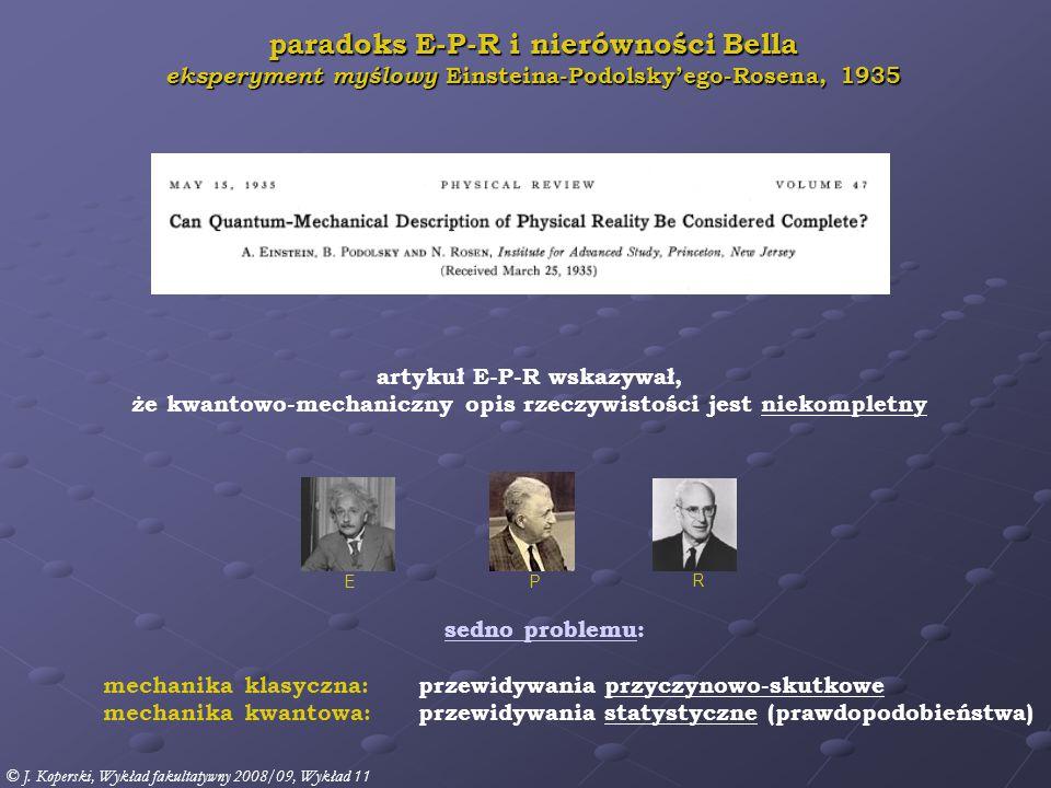 """"""" On the Einstein Podolsky Rosen Paradox Physics 1 (1964) 195-200 Physics Publishing Company, NY wprowadził: lokalne zmienne ukryte (LHV) ►LHV czyniły QM teorią kompletną wprowadził: kryterium – nierówność Bella ► każda teoria z LHV może być zweryfikowana ► przewidywania statystyczne jakiejkolwiek teorii z LHV, która uzupełnia QM musi spełniać nierówność Bella ► przewidywania statystyczne QM nie spełniają nierówności Bella ► możliwa jest weryfikacja eksperymentalna ."""