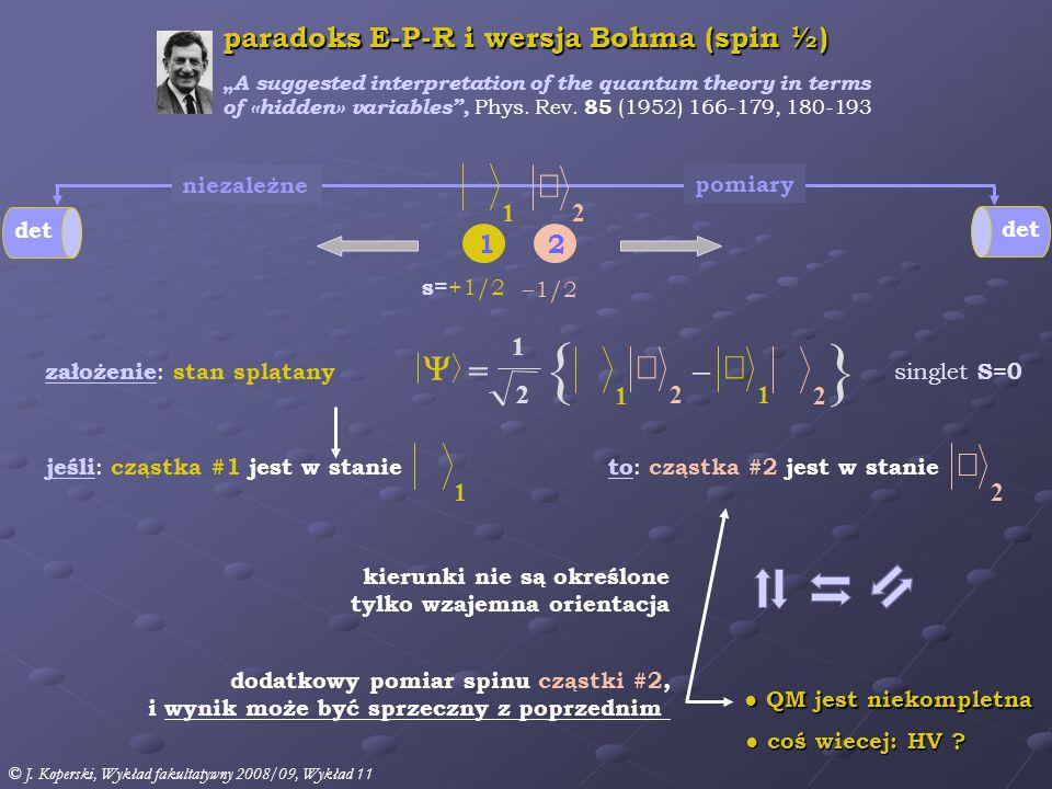 s =+1/2 1 –1/2 2 jeśli : cząstka #1 jest w stanie kierunki nie są określone tylko wzajemna orientacja dodatkowy pomiar spinu cząstki #2, i wynik może być sprzeczny z poprzednim det paradoks E-P-R i wersja Bohma (spin ½) pomiary niezależne ● QM jest niekompletna ● coś wiecej: HV .