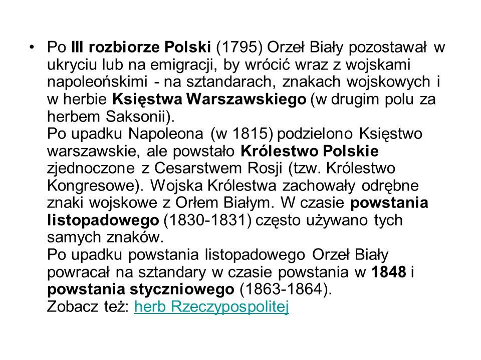 Po III rozbiorze Polski (1795) Orzeł Biały pozostawał w ukryciu lub na emigracji, by wrócić wraz z wojskami napoleońskimi - na sztandarach, znakach wo