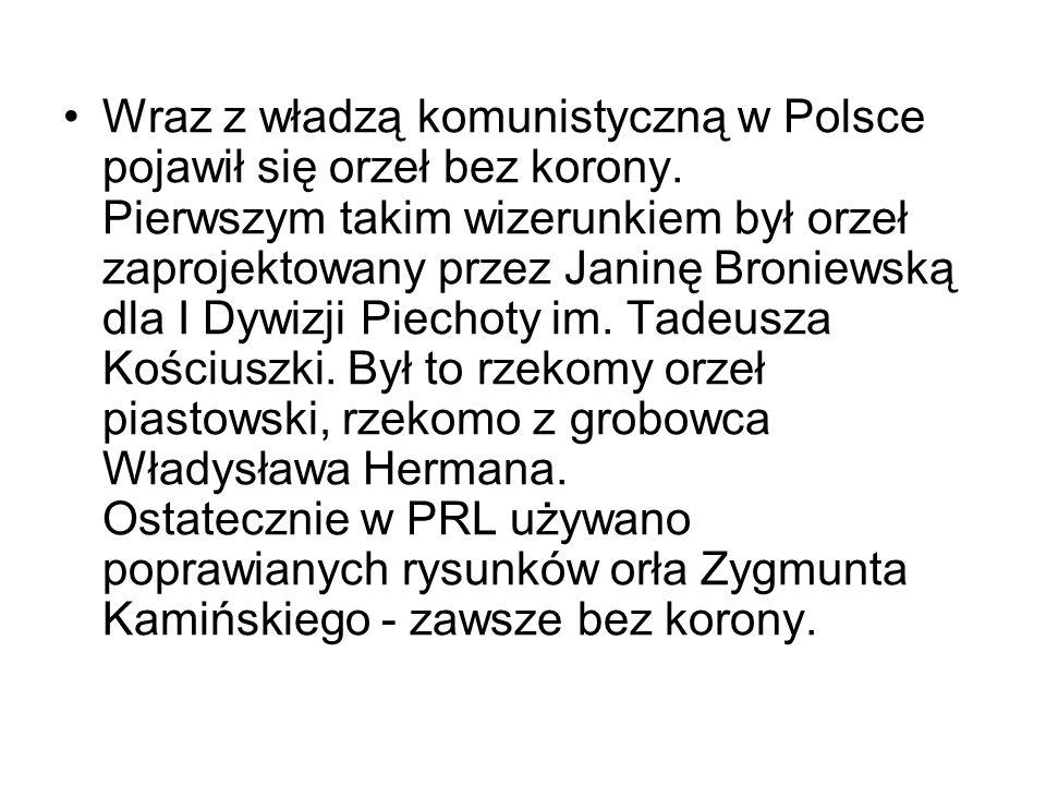 Wraz z władzą komunistyczną w Polsce pojawił się orzeł bez korony. Pierwszym takim wizerunkiem był orzeł zaprojektowany przez Janinę Broniewską dla I