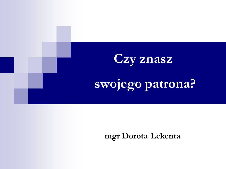 Czy znasz swojego patrona? mgr Dorota Lekenta