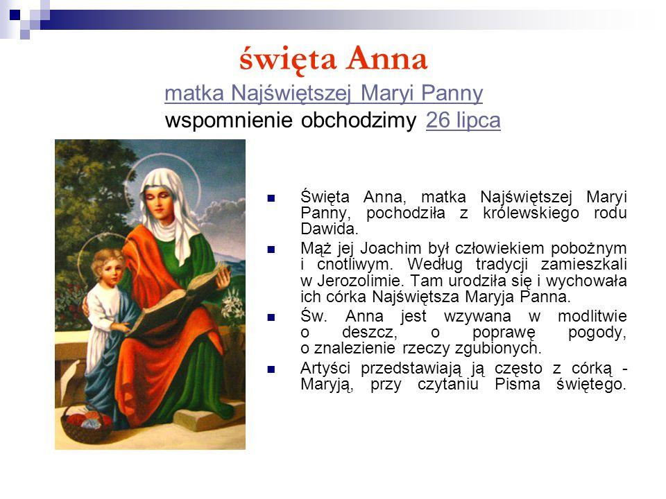 święta Anna matka Najświętszej Maryi Panny wspomnienie obchodzimy 26 lipca matka Najświętszej Maryi Panny26 lipca Święta Anna, matka Najświętszej Mary