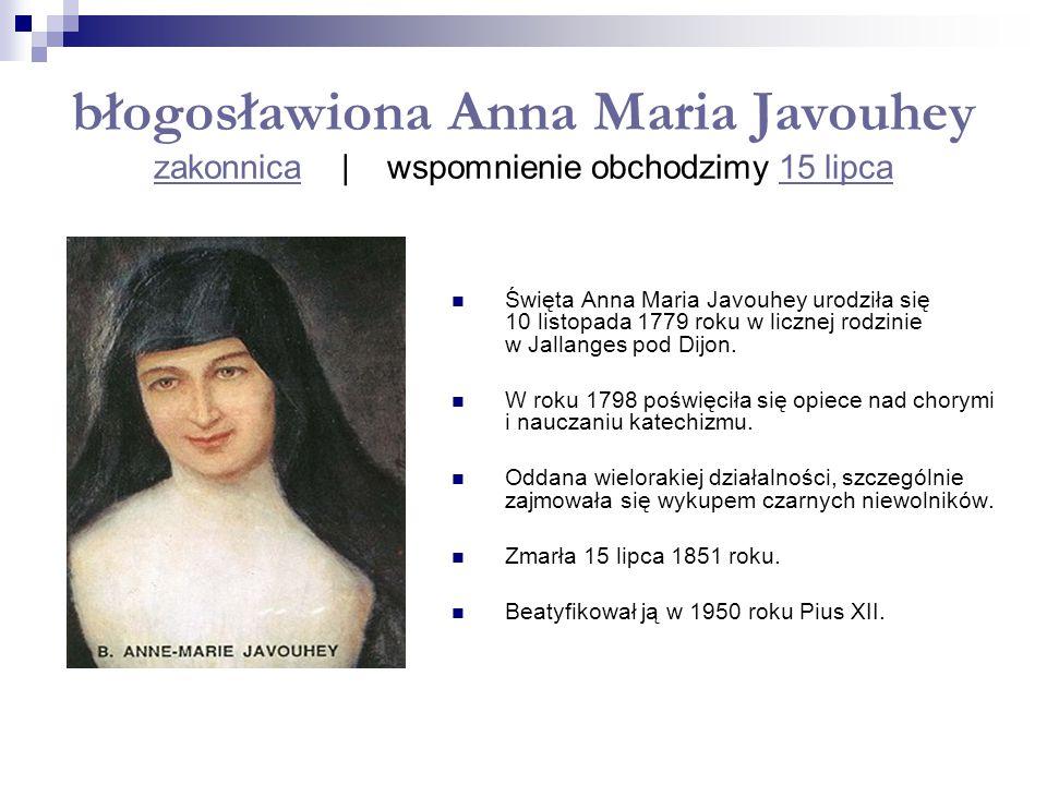 błogosławiona Anna Maria Javouhey zakonnica   wspomnienie obchodzimy 15 lipca zakonnica15 lipca Święta Anna Maria Javouhey urodziła się 10 listopada 1