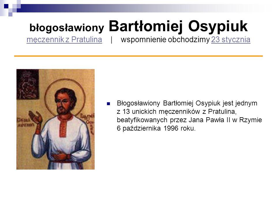 błogosławiony Bartłomiej Osypiuk męczennik z Pratulina   wspomnienie obchodzimy 23 stycznia męczennik z Pratulina23 stycznia Błogosławiony Bartłomiej