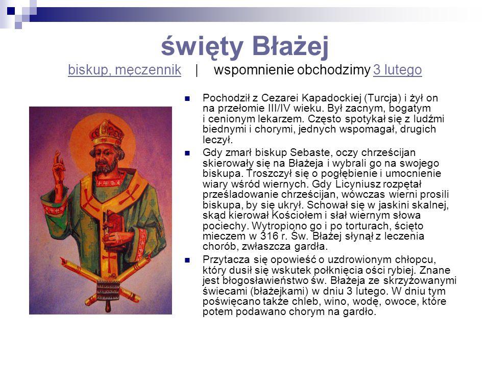 święty Błażej biskup, męczennik   wspomnienie obchodzimy 3 lutego biskup, męczennik3 lutego Pochodził z Cezarei Kapadockiej (Turcja) i żył on na przeł