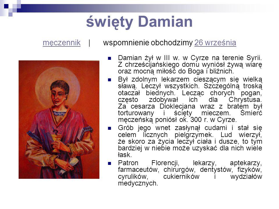 święty Damian męczennik   wspomnienie obchodzimy 26 września męczennik26 września Damian żył w III w. w Cyrze na terenie Syrii. Z chrześcijańskiego do