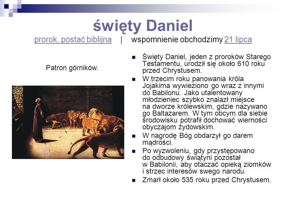 święty Daniel prorok, postać biblijna   wspomnienie obchodzimy 21 lipca prorok, postać biblijna21 lipca Święty Daniel, jeden z proroków Starego Testam