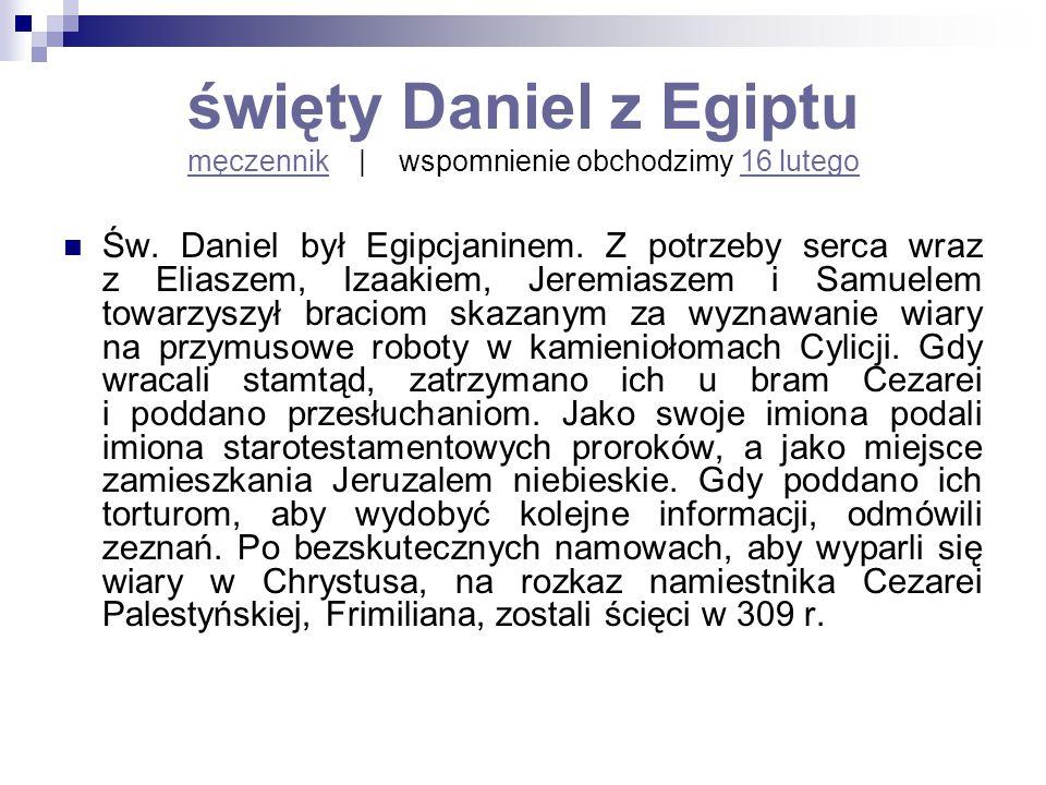 święty Daniel z Egiptu męczennik   wspomnienie obchodzimy 16 lutego męczennik16 lutego Św. Daniel był Egipcjaninem. Z potrzeby serca wraz z Eliaszem,