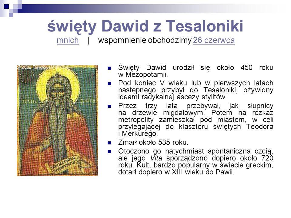 święty Dawid z Tesaloniki mnich   wspomnienie obchodzimy 26 czerwca mnich26 czerwca Święty Dawid urodził się około 450 roku w Mezopotamii. Pod koniec