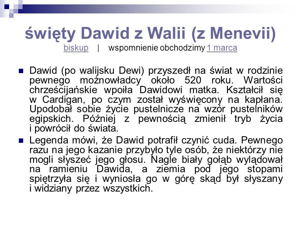 święty Dawid z Walii (z Menevii) biskup | wspomnienie obchodzimy 1 marca biskup1 marca Dawid (po walijsku Dewi) przyszedł na świat w rodzinie pewnego