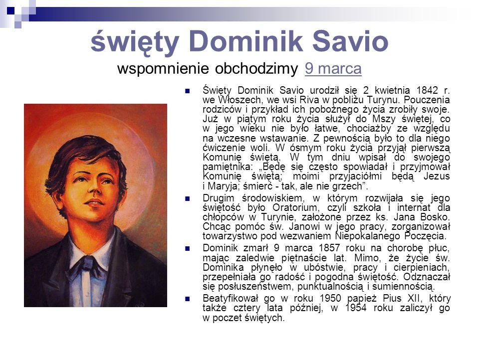 święty Dominik Savio wspomnienie obchodzimy 9 marca9 marca Święty Dominik Savio urodził się 2 kwietnia 1842 r. we Włoszech, we wsi Riva w pobliżu Tury