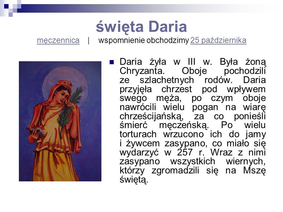 święta Daria męczennica | wspomnienie obchodzimy 25 października męczennica25 października Daria żyła w III w. Była żoną Chryzanta. Oboje pochodzili z