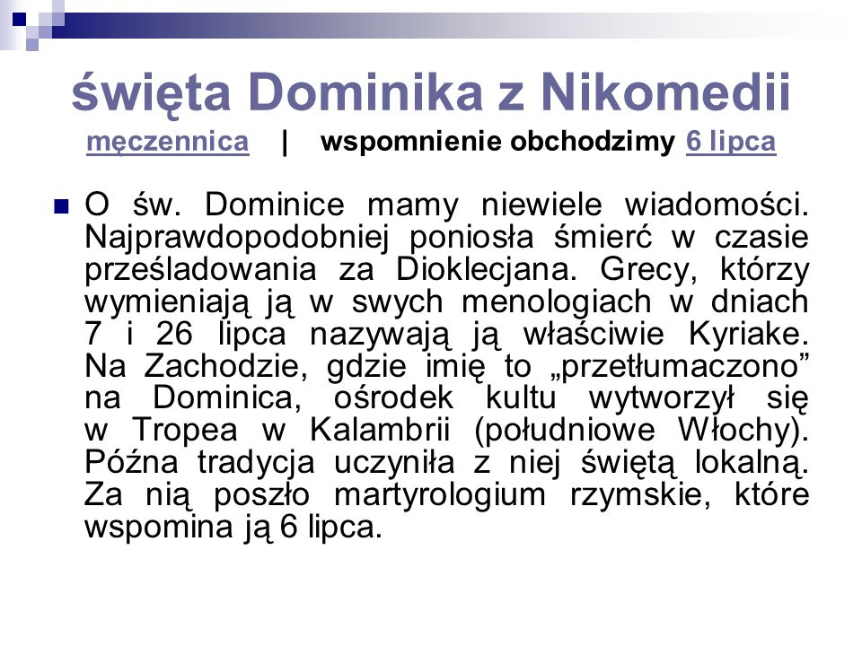 święta Dominika z Nikomedii męczennica   wspomnienie obchodzimy 6 lipca męczennica6 lipca O św. Dominice mamy niewiele wiadomości. Najprawdopodobniej