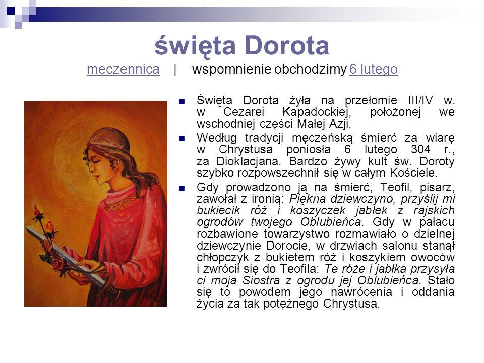 święta Dorota męczennica   wspomnienie obchodzimy 6 lutego męczennica6 lutego Święta Dorota żyła na przełomie III/IV w. w Cezarei Kapadockiej, położon