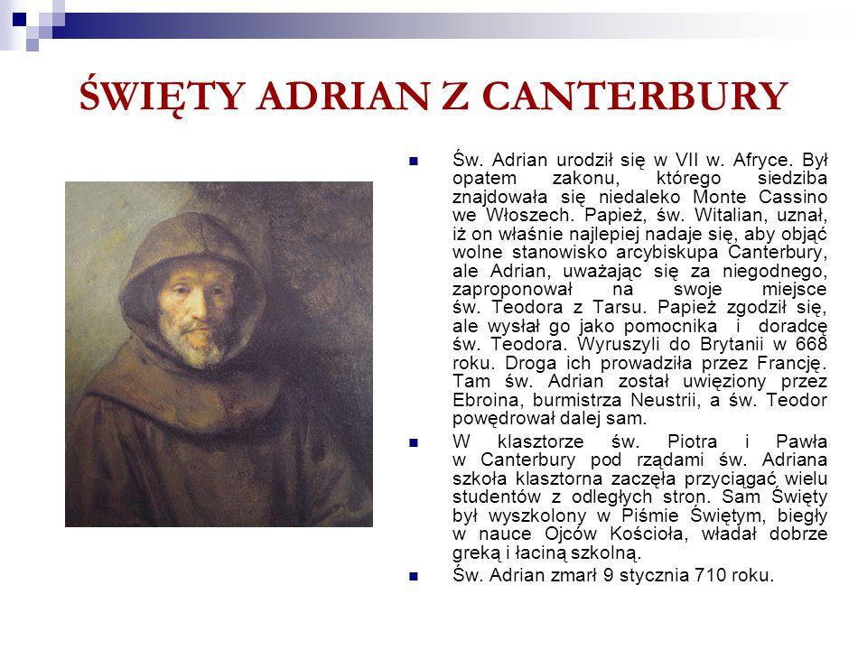ŚWIĘTY ADRIAN Z CANTERBURY Św. Adrian urodził się w VII w. Afryce. Był opatem zakonu, którego siedziba znajdowała się niedaleko Monte Cassino we Włosz