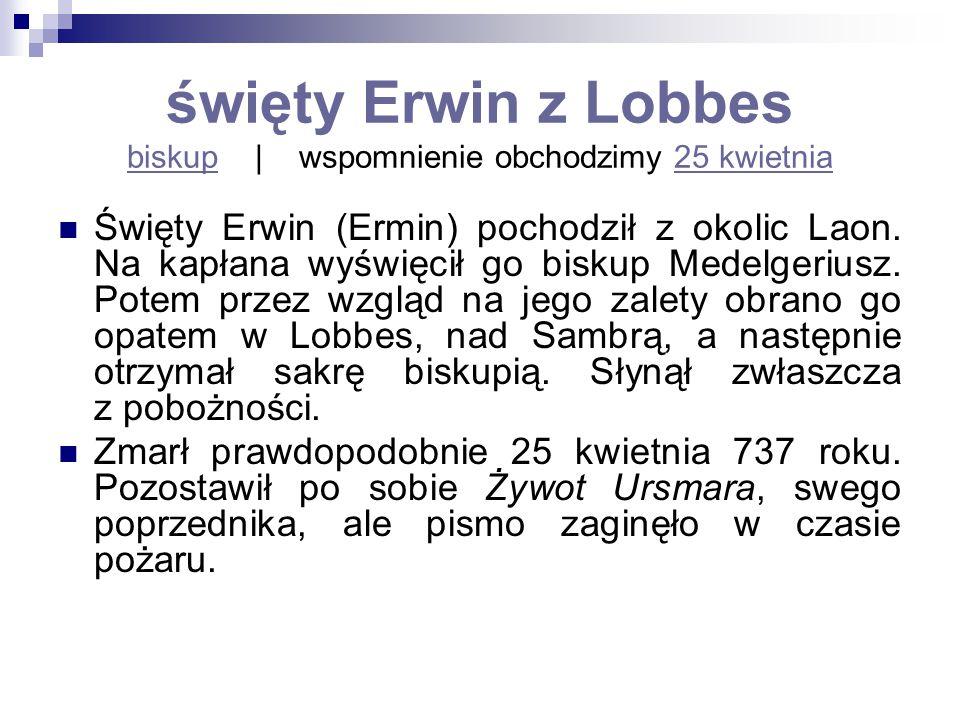święty Erwin z Lobbes biskup   wspomnienie obchodzimy 25 kwietnia biskup25 kwietnia Święty Erwin (Ermin) pochodził z okolic Laon. Na kapłana wyświęcił