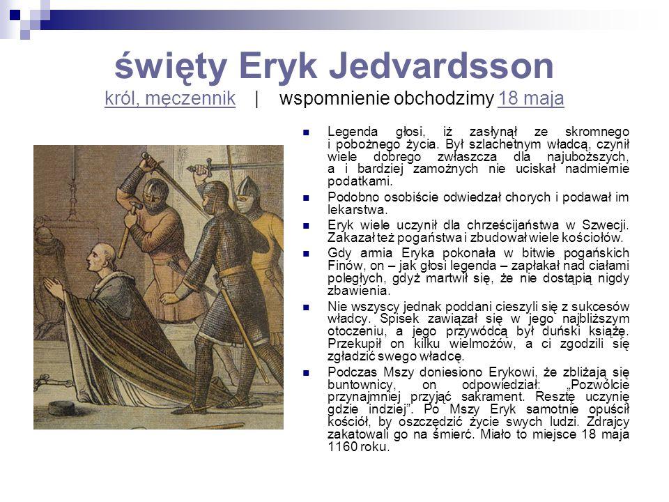 święty Eryk Jedvardsson król, męczennik   wspomnienie obchodzimy 18 maja król, męczennik18 maja Legenda głosi, iż zasłynął ze skromnego i pobożnego ży