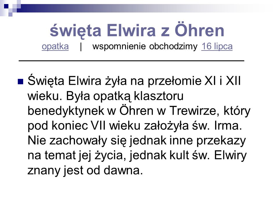 święta Elwira z Öhren opatka   wspomnienie obchodzimy 16 lipca opatka16 lipca Święta Elwira żyła na przełomie XI i XII wieku. Była opatką klasztoru be