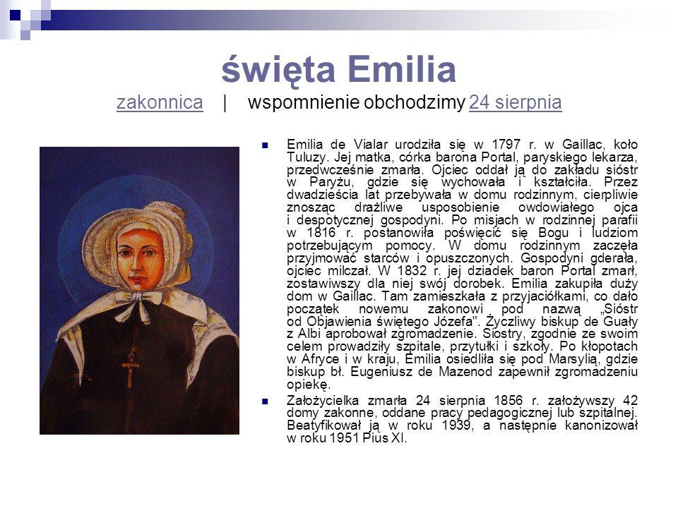 święta Emilia zakonnica   wspomnienie obchodzimy 24 sierpnia zakonnica24 sierpnia Emilia de Vialar urodziła się w 1797 r. w Gaillac, koło Tuluzy. Jej