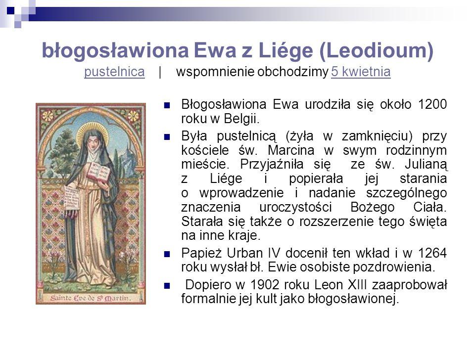 błogosławiona Ewa z Liége (Leodioum) pustelnica   wspomnienie obchodzimy 5 kwietnia pustelnica5 kwietnia Błogosławiona Ewa urodziła się około 1200 rok