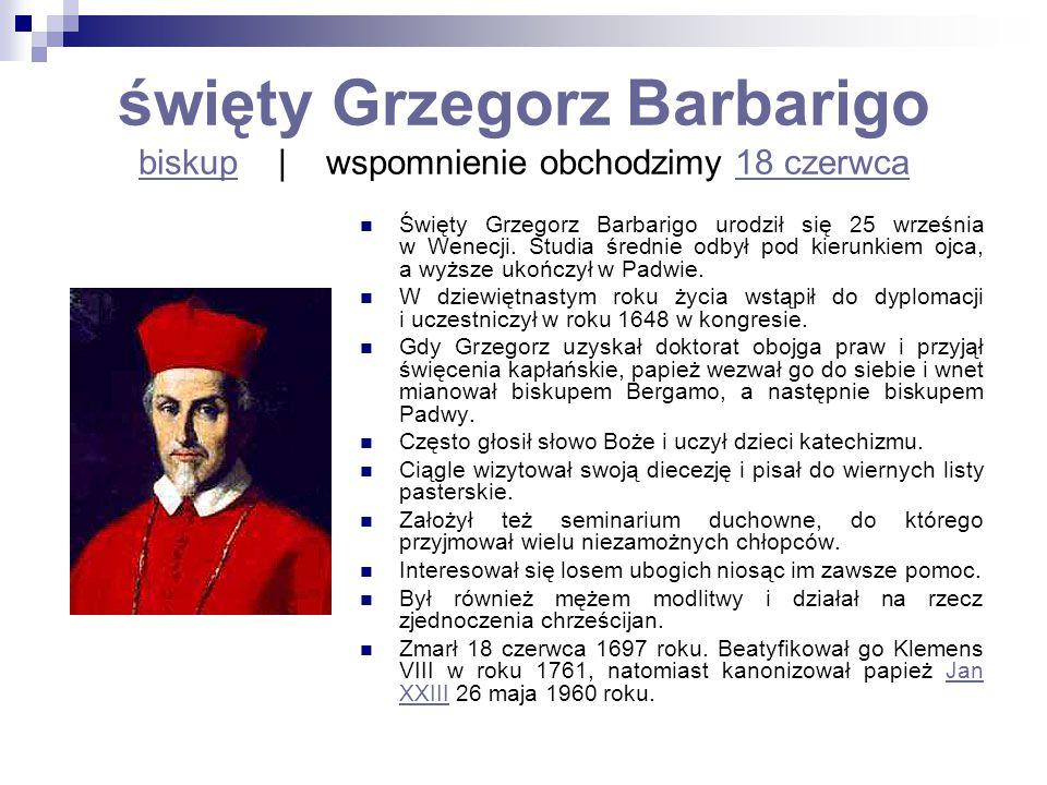 święty Grzegorz Barbarigo biskup   wspomnienie obchodzimy 18 czerwca biskup18 czerwca Święty Grzegorz Barbarigo urodził się 25 września w Wenecji. Stu