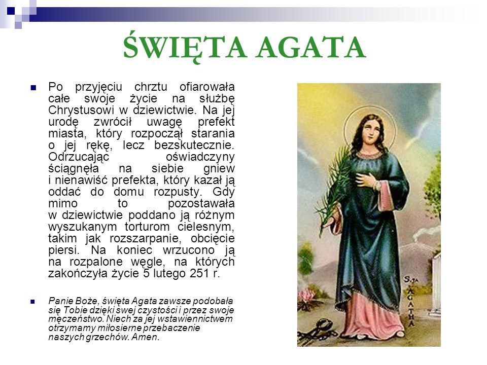 ŚWIĘTA AGATA Po przyjęciu chrztu ofiarowała całe swoje życie na służbę Chrystusowi w dziewictwie. Na jej urodę zwrócił uwagę prefekt miasta, który roz