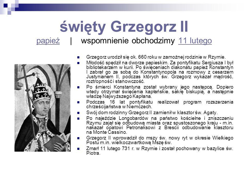 święty Grzegorz II papież   wspomnienie obchodzimy 11 lutego papież11 lutego Grzegorz urodził się ok. 660 roku w zamożnej rodzinie w Rzymie. Młodość s