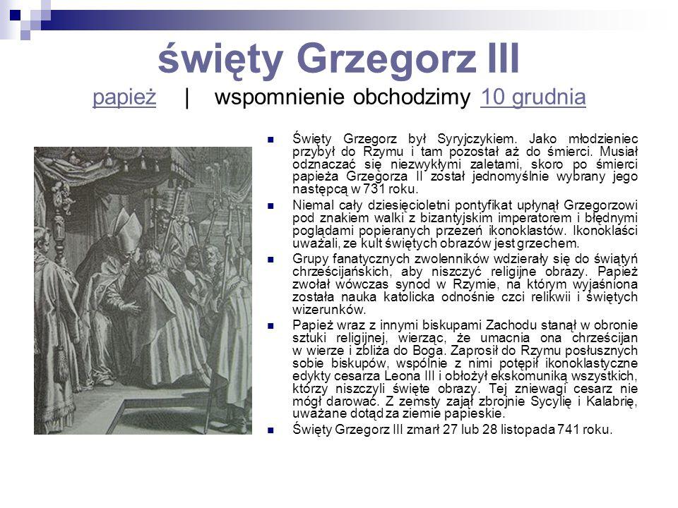 święty Grzegorz III papież   wspomnienie obchodzimy 10 grudnia papież10 grudnia Święty Grzegorz był Syryjczykiem. Jako młodzieniec przybył do Rzymu i