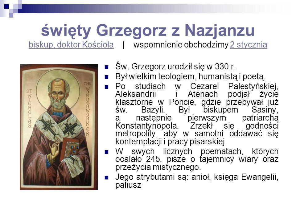 święty Grzegorz z Nazjanzu biskup, doktor Kościoła   wspomnienie obchodzimy 2 stycznia biskup, doktor Kościoła2 stycznia Św. Grzegorz urodził się w 33
