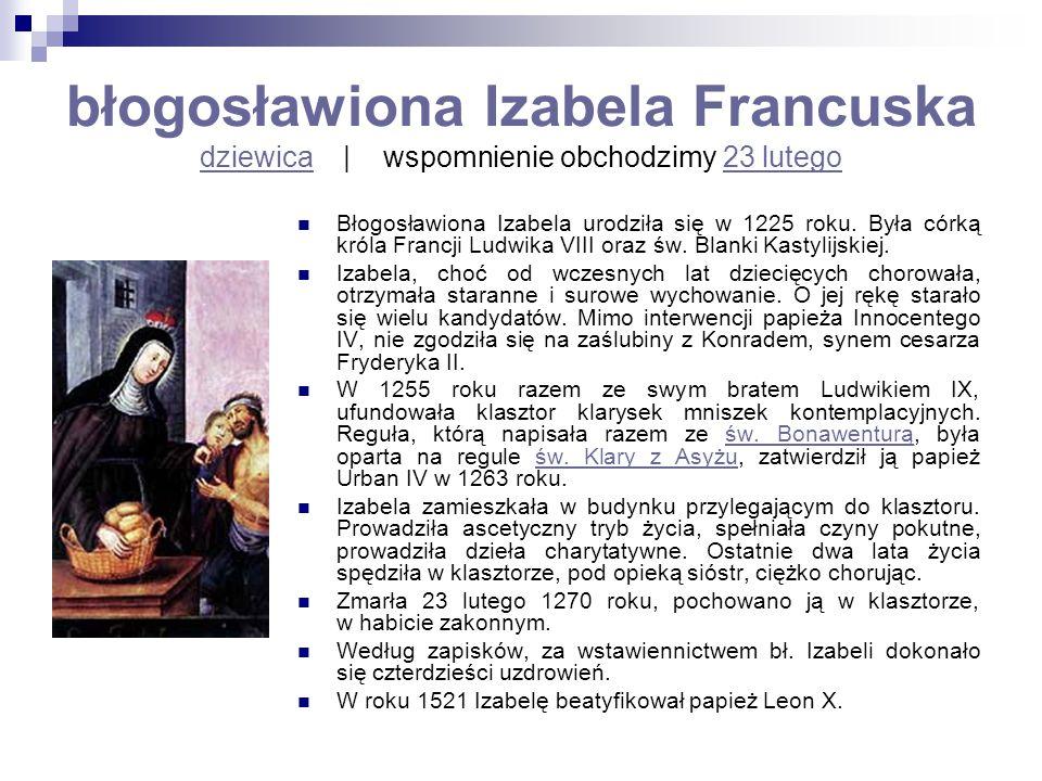 błogosławiona Izabela Francuska dziewica   wspomnienie obchodzimy 23 lutego dziewica23 lutego Błogosławiona Izabela urodziła się w 1225 roku. Była cór