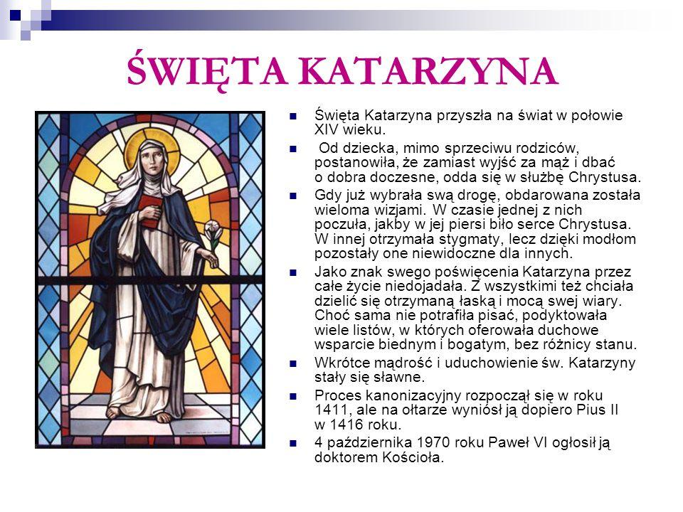 ŚWIĘTA KATARZYNA Święta Katarzyna przyszła na świat w połowie XIV wieku. Od dziecka, mimo sprzeciwu rodziców, postanowiła, że zamiast wyjść za mąż i d