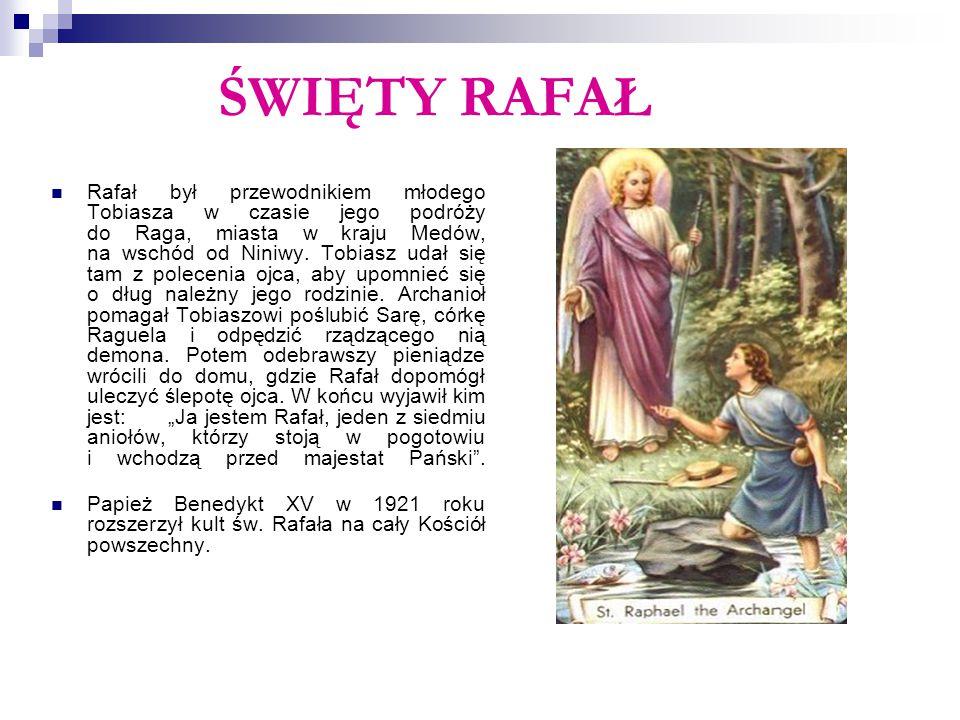 ŚWIĘTY RAFAŁ Rafał był przewodnikiem młodego Tobiasza w czasie jego podróży do Raga, miasta w kraju Medów, na wschód od Niniwy. Tobiasz udał się tam z
