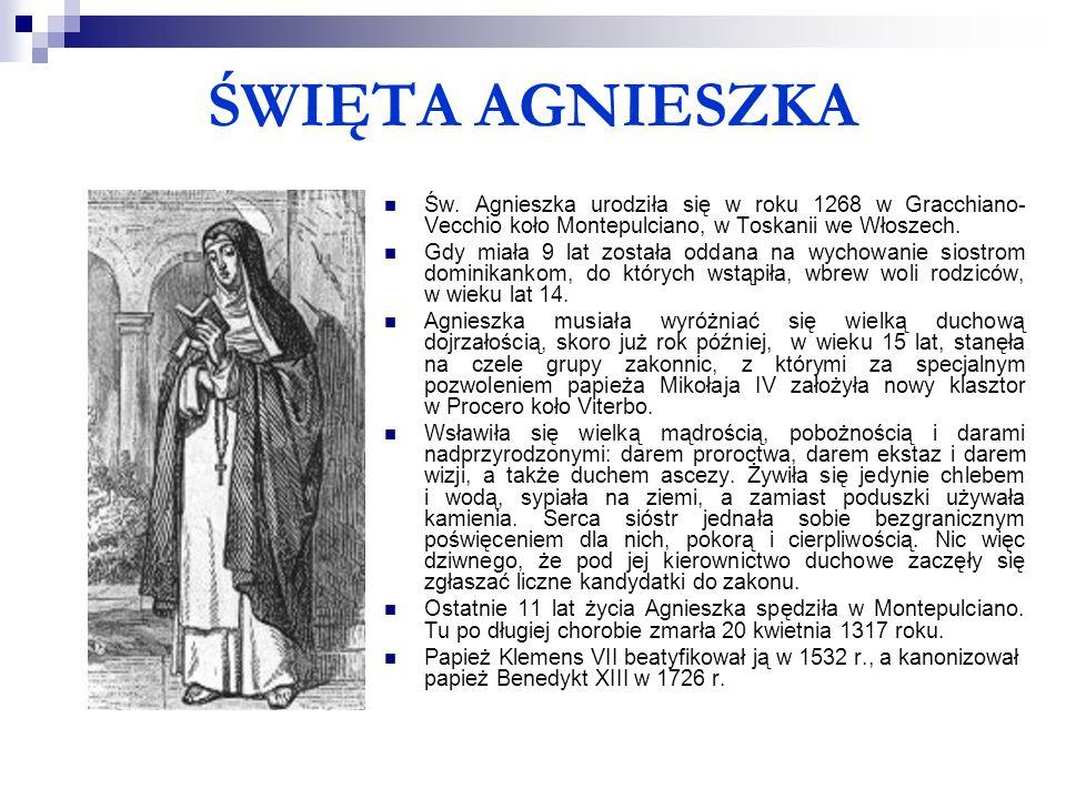 ŚWIĘTA AGNIESZKA Św. Agnieszka urodziła się w roku 1268 w Gracchiano- Vecchio koło Montepulciano, w Toskanii we Włoszech. Gdy miała 9 lat została odda