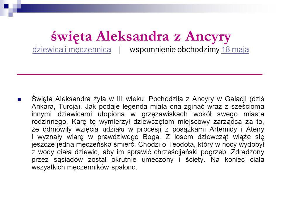 święta Aleksandra z Ancyry dziewica i męczennica   wspomnienie obchodzimy 18 maja dziewica i męczennica18 maja Święta Aleksandra żyła w III wieku. Poc