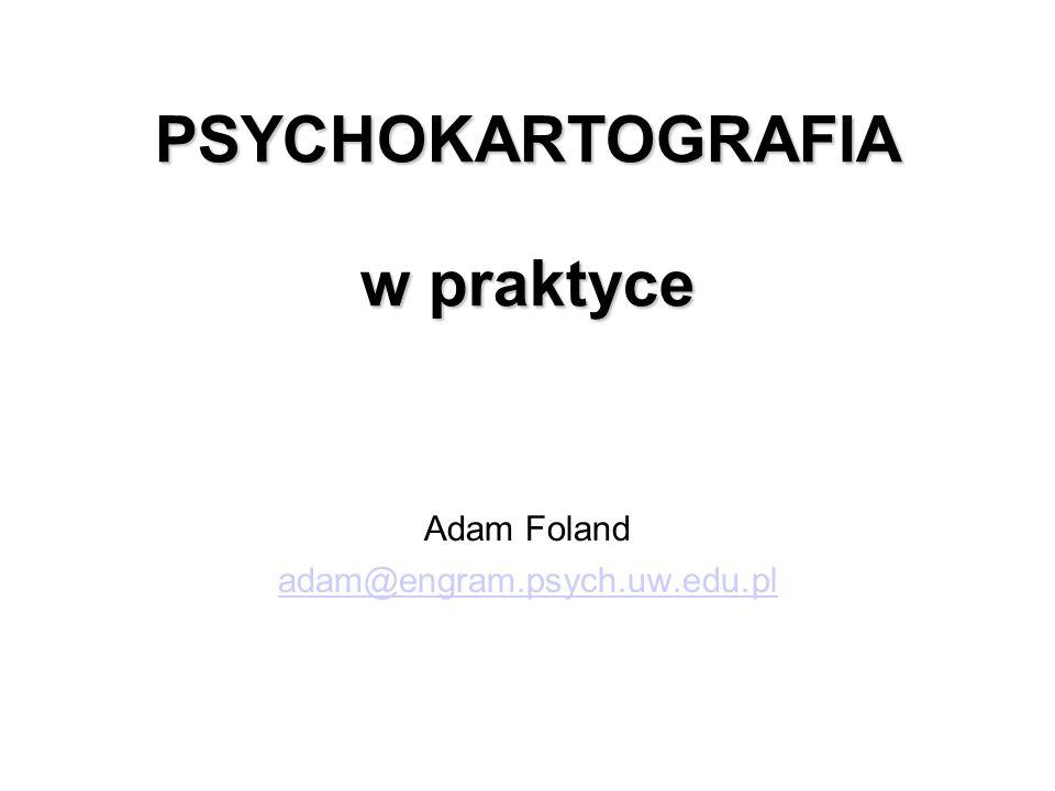 PSYCHOKARTOGRAFIA w praktyce Adam Foland adam@engram.psych.uw.edu.pl
