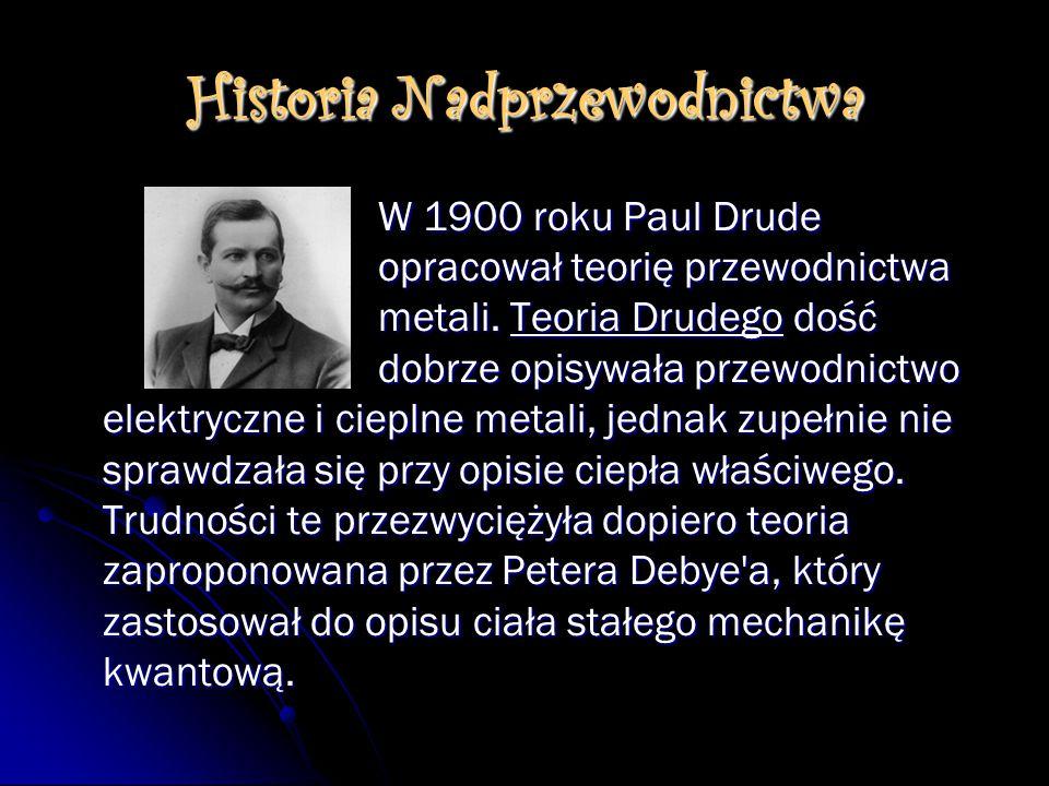 Historia Nadprzewodnictwa W 1900 roku Paul Drude opracował teorię przewodnictwa metali. Teoria Drudego dość dobrze opisywała przewodnictwo elektryczne