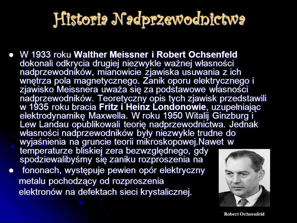 Historia Nadprzewodnictwa W 1933 roku Walther Meissner i Robert Ochsenfeld dokonali odkrycia drugiej niezwykle ważnej własności nadprzewodników, mianowicie zjawiska usuwania z ich wnętrza pola magnetycznego.