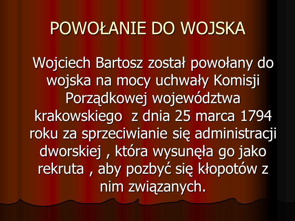 POWOŁANIE DO WOJSKA Wojciech Bartosz został powołany do wojska na mocy uchwały Komisji Porządkowej województwa krakowskiego z dnia 25 marca 1794 roku