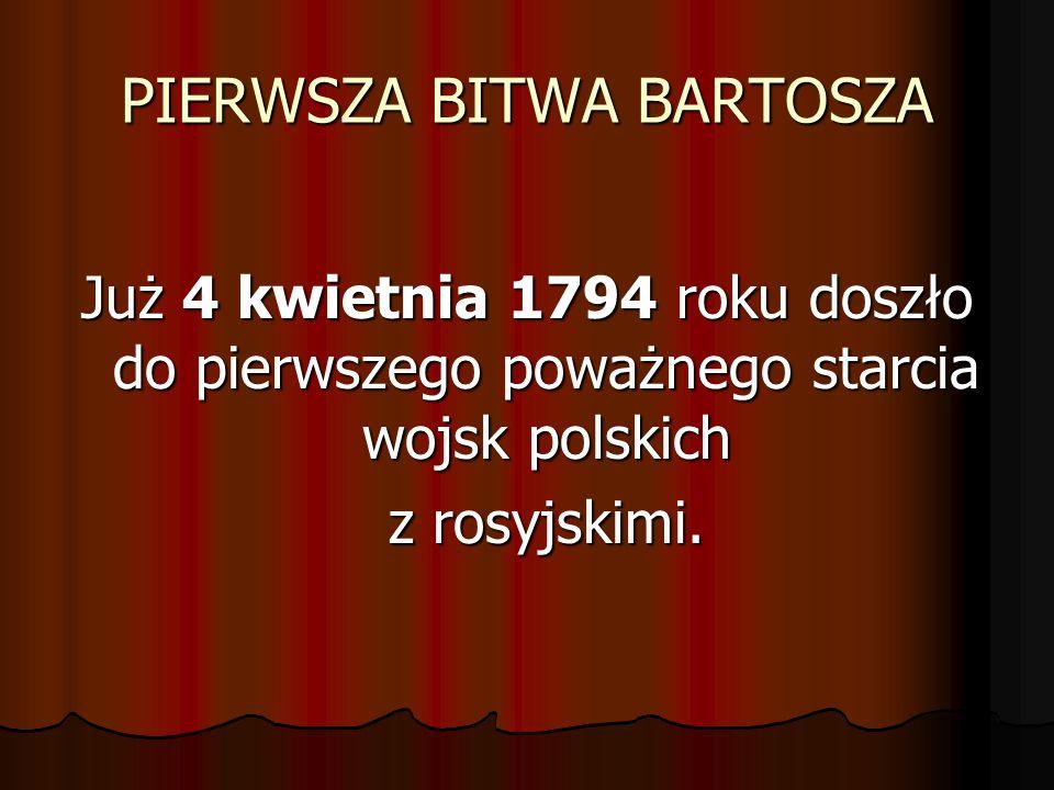 PIERWSZA BITWA BARTOSZA Już 4 kwietnia 1794 roku doszło do pierwszego poważnego starcia wojsk polskich z rosyjskimi.