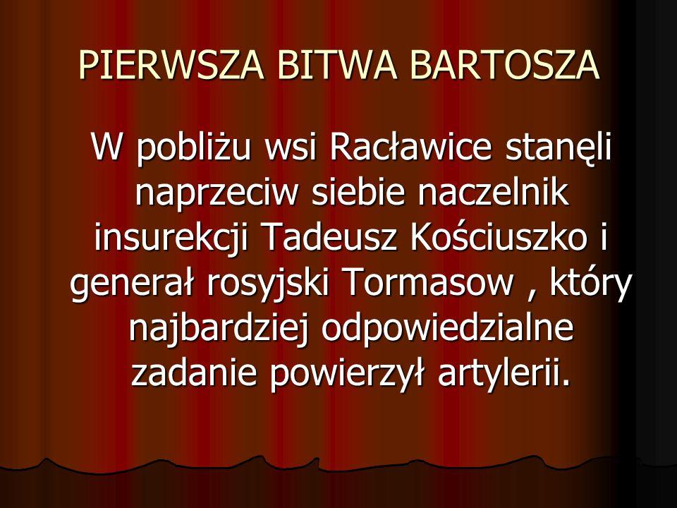 PIERWSZA BITWA BARTOSZA W pobliżu wsi Racławice stanęli naprzeciw siebie naczelnik insurekcji Tadeusz Kościuszko i generał rosyjski Tormasow, który na
