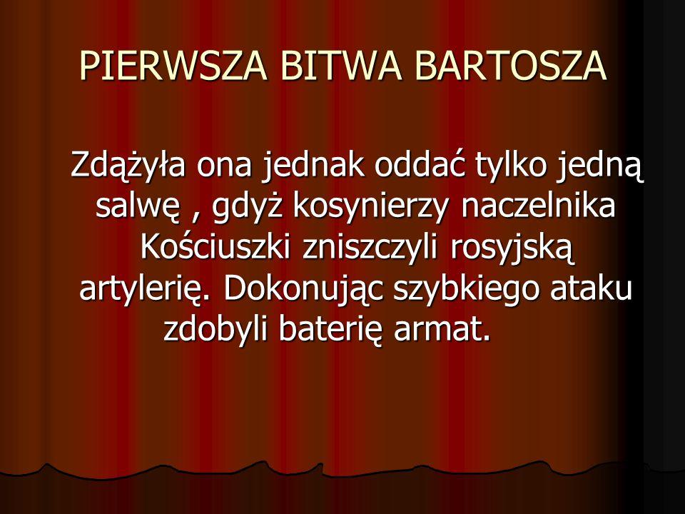 PIERWSZA BITWA BARTOSZA Zdążyła ona jednak oddać tylko jedną salwę, gdyż kosynierzy naczelnika Kościuszki zniszczyli rosyjską artylerię. Dokonując szy