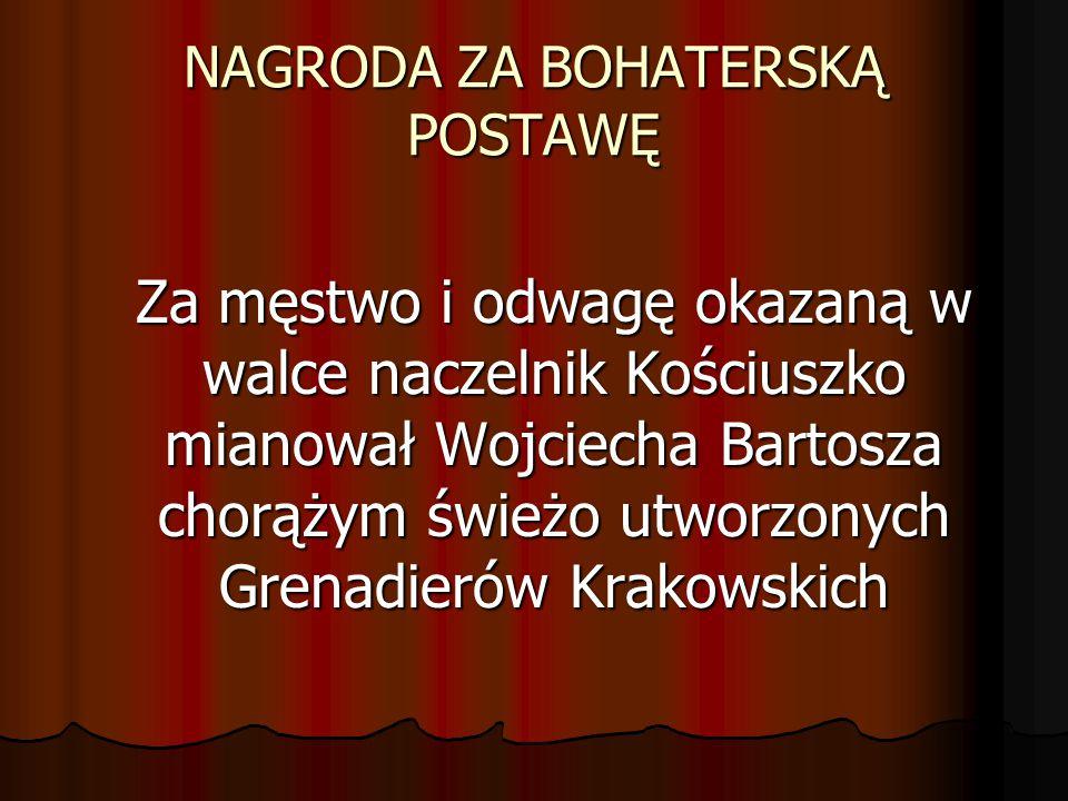 NAGRODA ZA BOHATERSKĄ POSTAWĘ Za męstwo i odwagę okazaną w walce naczelnik Kościuszko mianował Wojciecha Bartosza chorążym świeżo utworzonych Grenadie