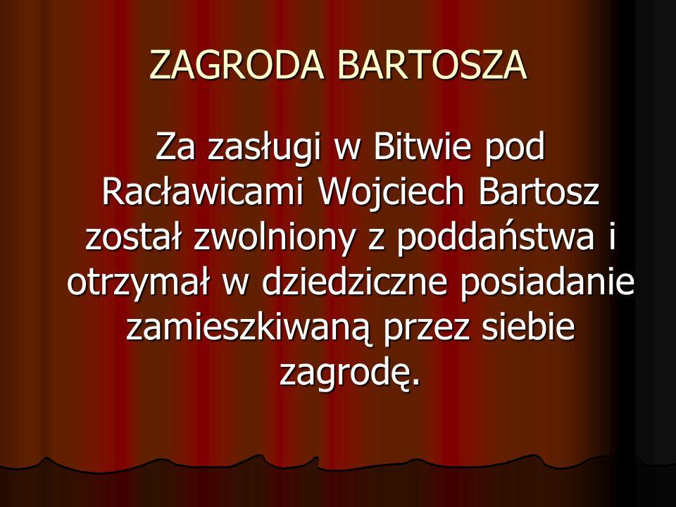 ZAGRODA BARTOSZA Za zasługi w Bitwie pod Racławicami Wojciech Bartosz został zwolniony z poddaństwa i otrzymał w dziedziczne posiadanie zamieszkiwaną