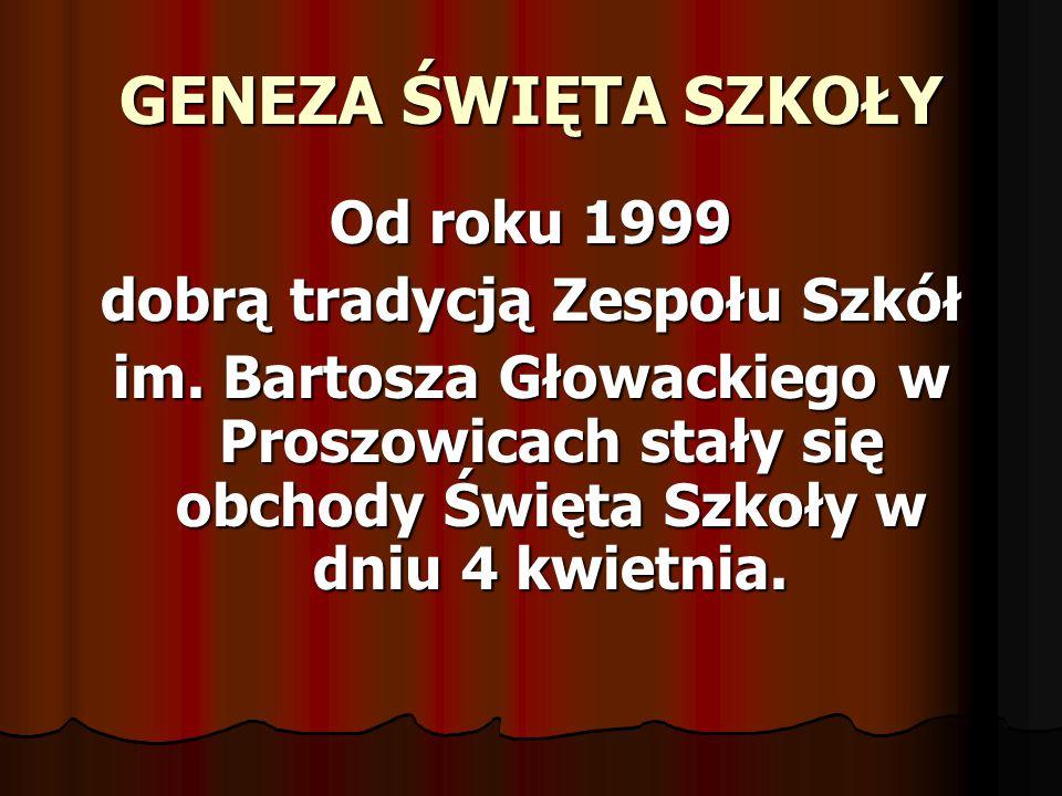 GENEZA ŚWIĘTA SZKOŁY Od roku 1999 dobrą tradycją Zespołu Szkół im. Bartosza Głowackiego w Proszowicach stały się obchody Święta Szkoły w dniu 4 kwietn