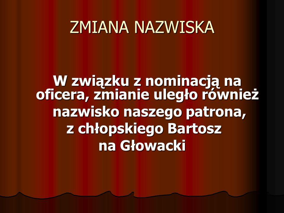 ZMIANA NAZWISKA W związku z nominacją na oficera, zmianie uległo również nazwisko naszego patrona, nazwisko naszego patrona, z chłopskiego Bartosz z c