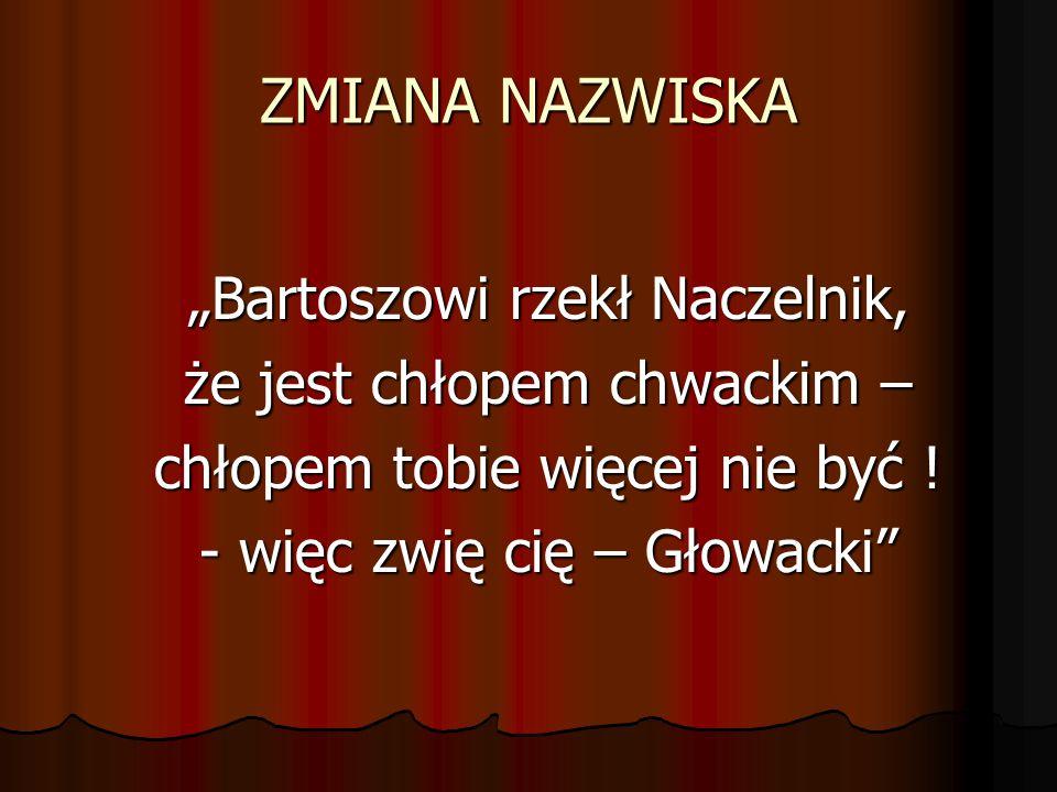 """ZMIANA NAZWISKA """"Bartoszowi rzekł Naczelnik, że jest chłopem chwackim – chłopem tobie więcej nie być ! - więc zwię cię – Głowacki"""""""