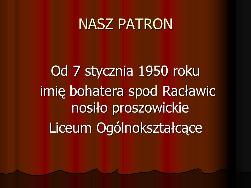 NASZ PATRON Od 7 stycznia 1950 roku imię bohatera spod Racławic nosiło proszowickie imię bohatera spod Racławic nosiło proszowickie Liceum Ogólnokszta