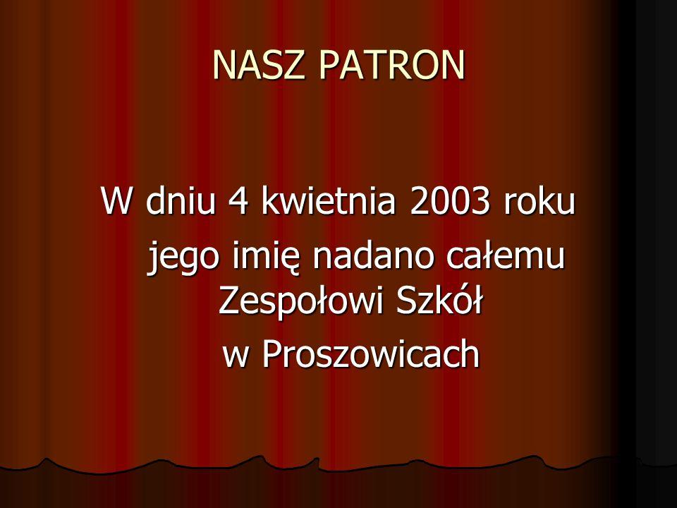 NASZ PATRON W dniu 4 kwietnia 2003 roku jego imię nadano całemu Zespołowi Szkół jego imię nadano całemu Zespołowi Szkół w Proszowicach