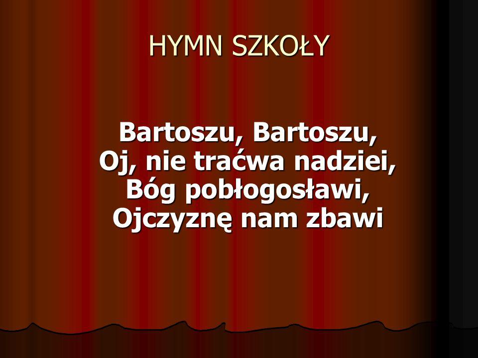 HYMN SZKOŁY Bartoszu, Bartoszu, Oj, nie traćwa nadziei, Bóg pobłogosławi, Ojczyznę nam zbawi