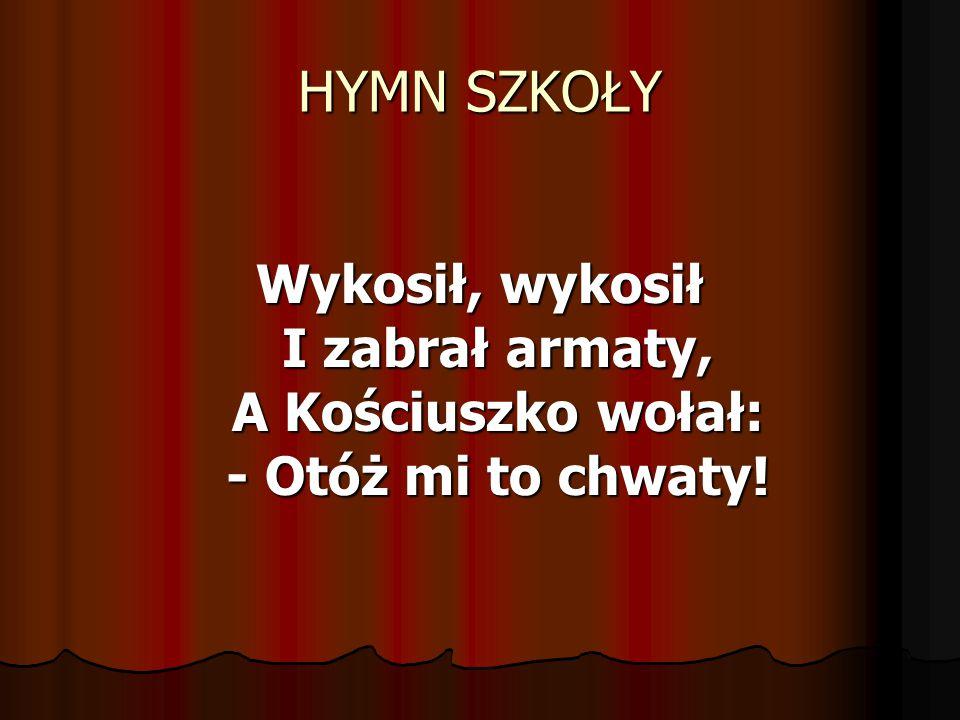 HYMN SZKOŁY Wykosił, wykosił I zabrał armaty, A Kościuszko wołał: - Otóż mi to chwaty!